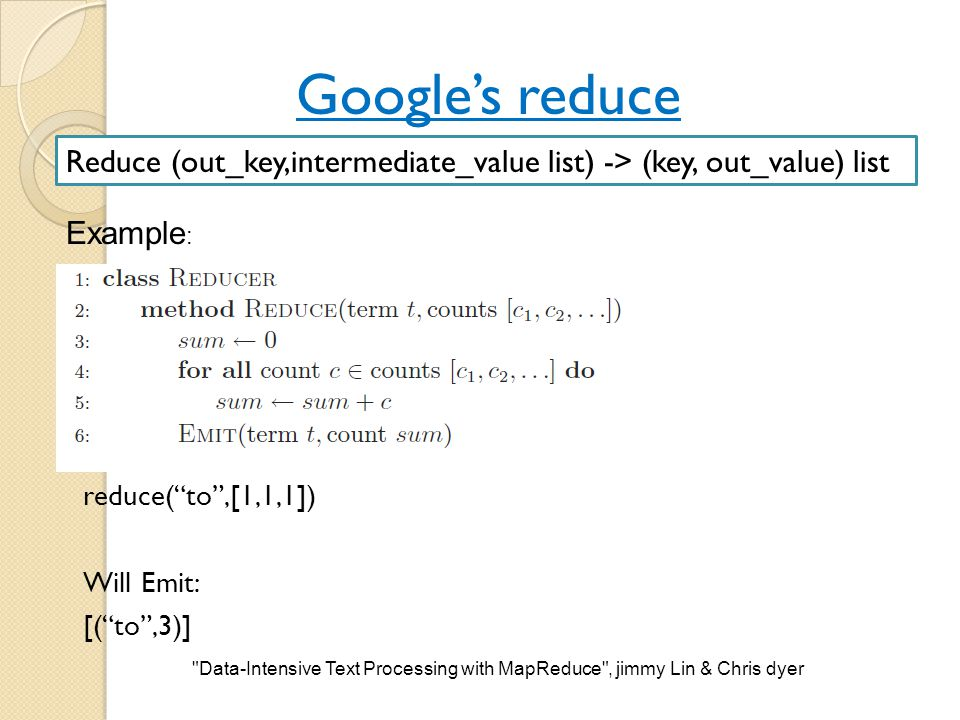 Google's reduce Reduce (out_key,intermediate_value list) -> (key, out_value) list. Example: reduce( to ,[1,1,1]) Will Emit: [( to ,3)]